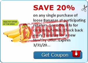 Save 20% on any single purchase of loose Bananas at participating retailers. See offer info for complete details. Check back every Tuesday for a new Healthy Offer..Expires 3/31/2014.Save 20%.